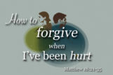 How to Forgive When I've Been Hurt